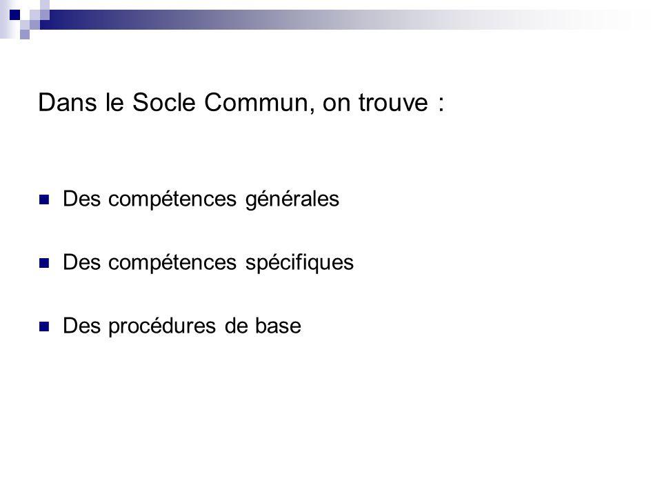 Dans le Socle Commun, on trouve : Des compétences générales Des compétences spécifiques Des procédures de base