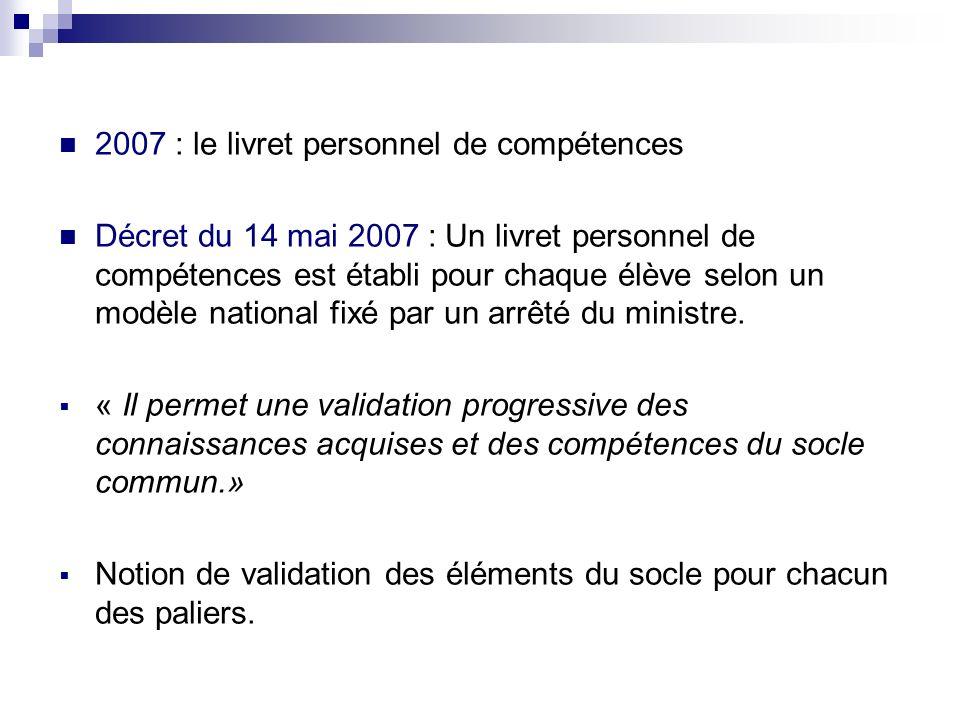 2007 : le livret personnel de compétences Décret du 14 mai 2007 : Un livret personnel de compétences est établi pour chaque élève selon un modèle nati