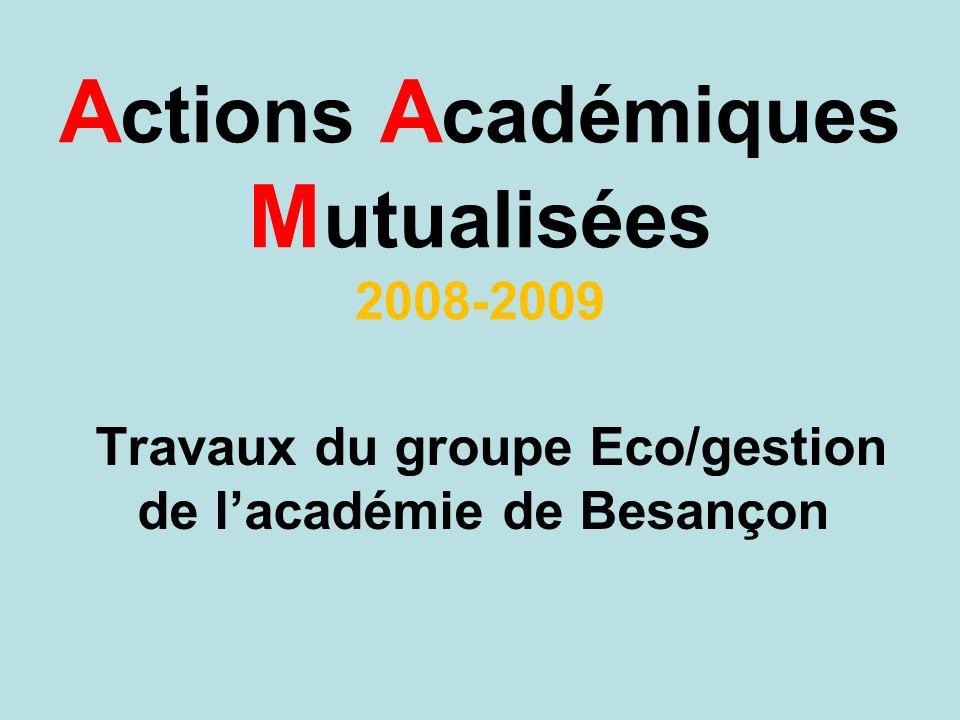 A ctions A cadémiques M utualisées 2008-2009 Travaux du groupe Eco/gestion de lacadémie de Besançon