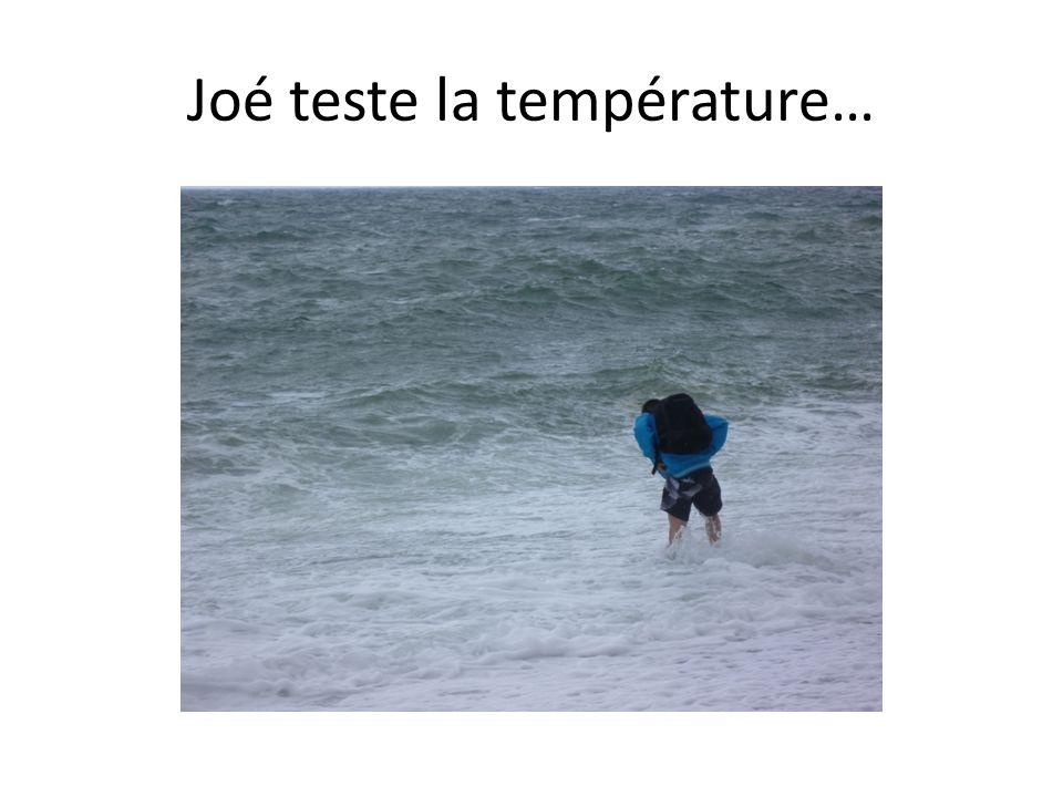 Joé teste la température…