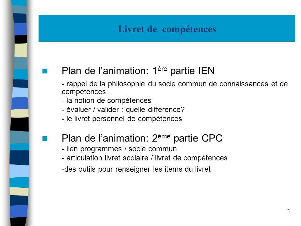 1 Livret de compétences Plan de lanimation: 1 ère partie IEN - rappel de la philosophie du socle commun de connaissances et de compétences. - la notio