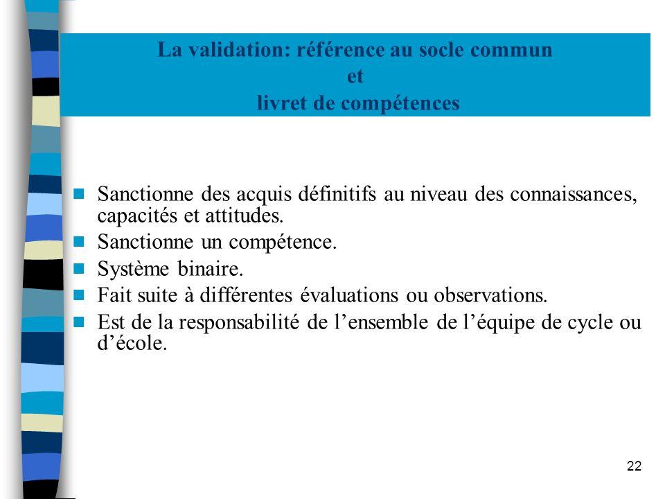 22 La validation: référence au socle commun et livret de compétences Sanctionne des acquis définitifs au niveau des connaissances, capacités et attitu