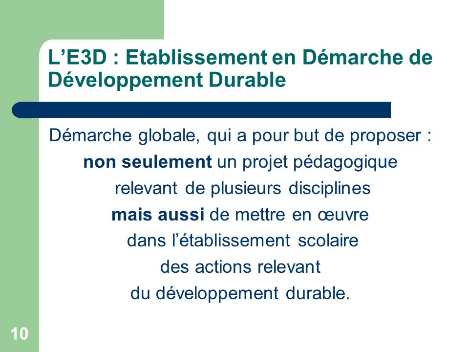 10 LE3D : Etablissement en Démarche de Développement Durable Démarche globale, qui a pour but de proposer : non seulement un projet pédagogique releva