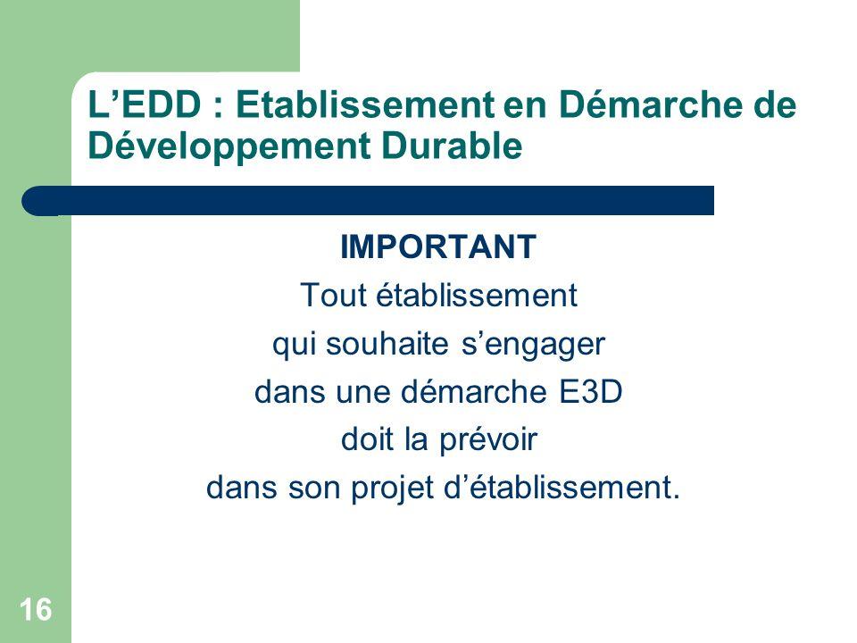 16 LEDD : Etablissement en Démarche de Développement Durable IMPORTANT Tout établissement qui souhaite sengager dans une démarche E3D doit la prévoir