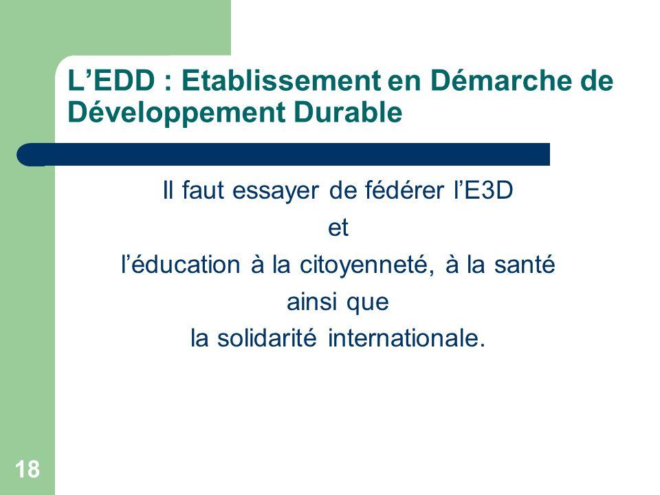 18 LEDD : Etablissement en Démarche de Développement Durable Il faut essayer de fédérer lE3D et léducation à la citoyenneté, à la santé ainsi que la s