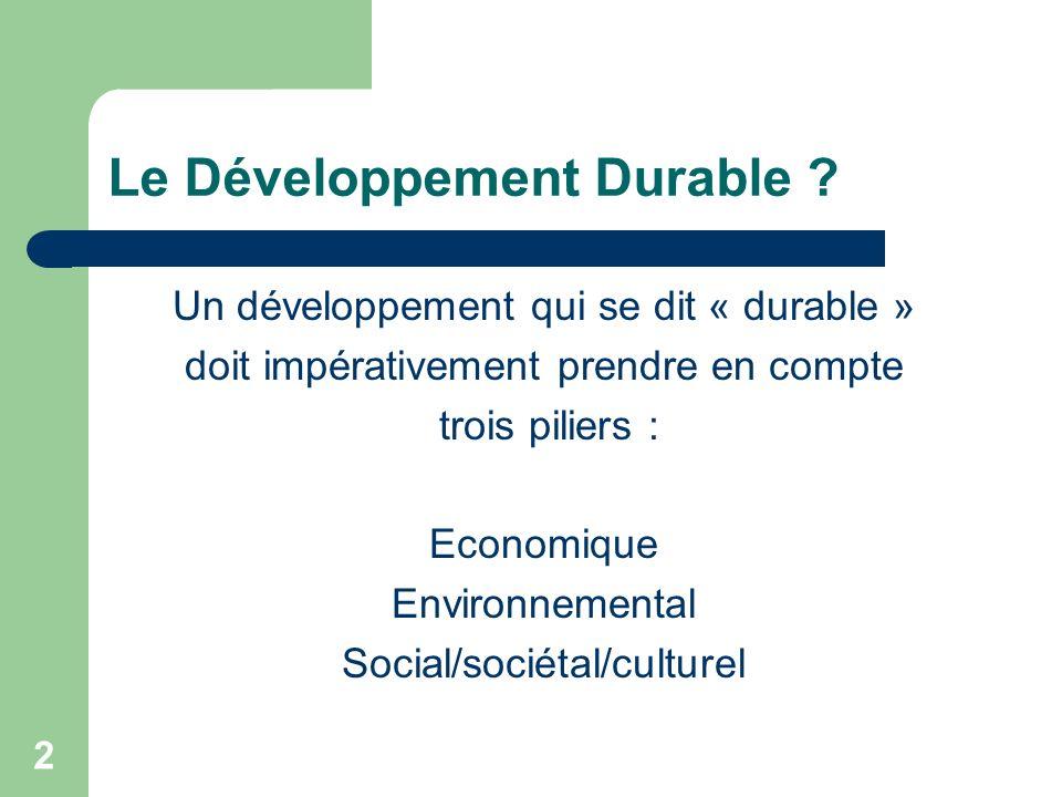 2 Le Développement Durable ? Un développement qui se dit « durable » doit impérativement prendre en compte trois piliers : Economique Environnemental