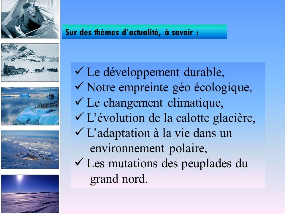 Sur des thèmes dactualité, à savoir : Le développement durable, Notre empreinte géo écologique, Le changement climatique, Lévolution de la calotte glacière, Ladaptation à la vie dans un environnement polaire, Les mutations des peuplades du grand nord.