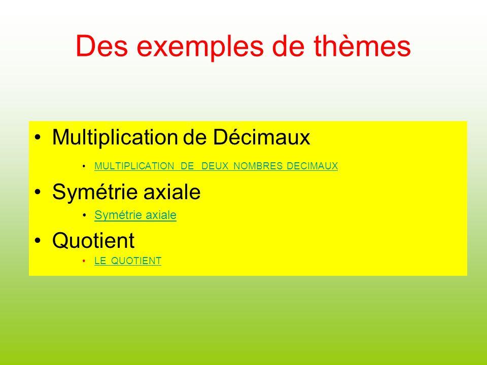 Des exemples de thèmes Multiplication de Décimaux MULTIPLICATION DE DEUX NOMBRES DECIMAUX Symétrie axiale Quotient LE QUOTIENT