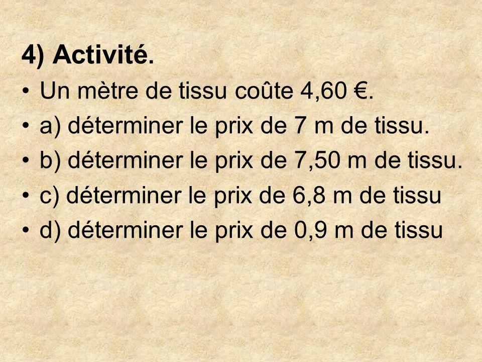 4) Activité. Un mètre de tissu coûte 4,60. a) déterminer le prix de 7 m de tissu. b) déterminer le prix de 7,50 m de tissu. c) déterminer le prix de 6