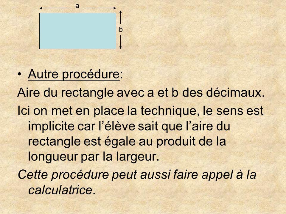 Autre procédure: Aire du rectangle avec a et b des décimaux. Ici on met en place la technique, le sens est implicite car lélève sait que laire du rect
