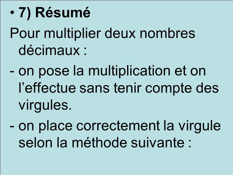 7) Résumé Pour multiplier deux nombres décimaux : -on pose la multiplication et on leffectue sans tenir compte des virgules. -on place correctement la