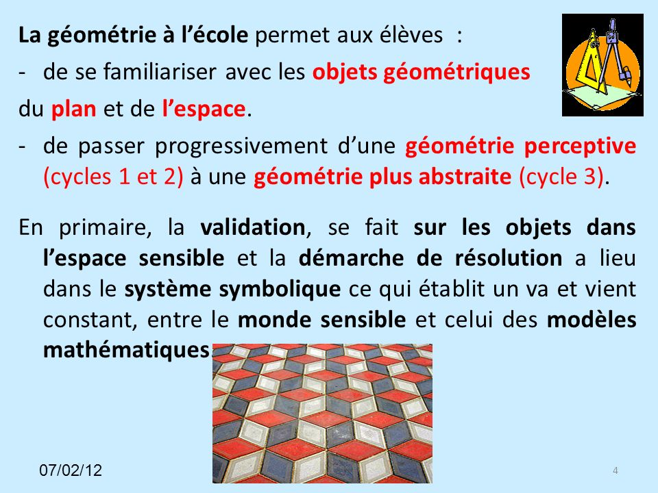 La géométrie à lécole permet aux élèves : -de se familiariser avec les objets géométriques du plan et de lespace.