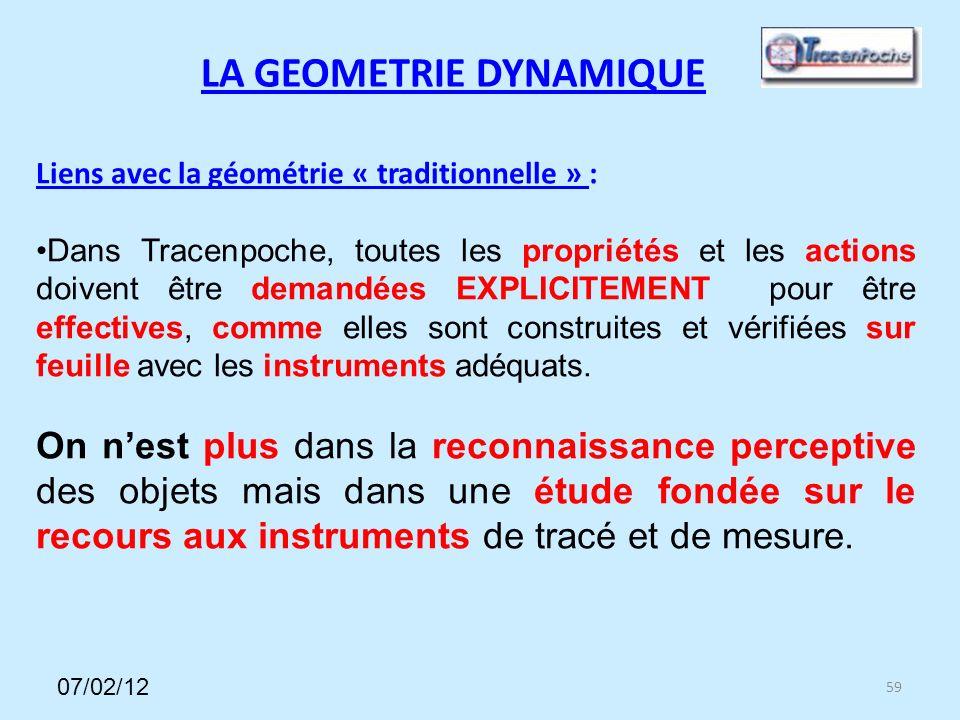 59 LA GEOMETRIE DYNAMIQUE Liens avec la géométrie « traditionnelle » : Dans Tracenpoche, toutes les propriétés et les actions doivent être demandées EXPLICITEMENT pour être effectives, comme elles sont construites et vérifiées sur feuille avec les instruments adéquats.