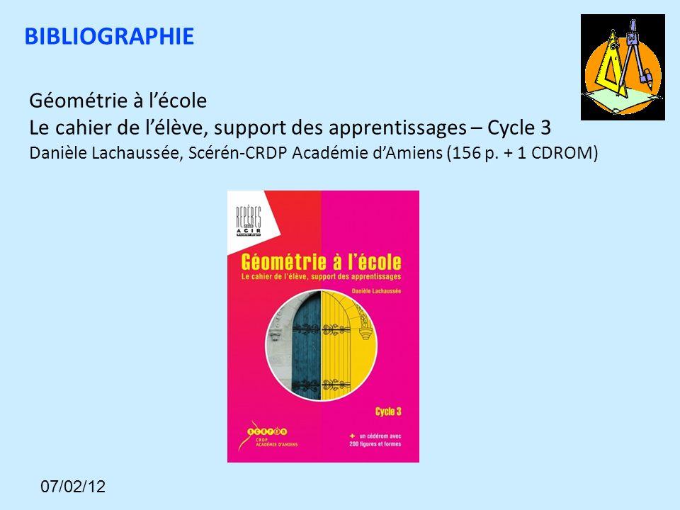 BIBLIOGRAPHIE Géométrie à lécole Le cahier de lélève, support des apprentissages – Cycle 3 Danièle Lachaussée, Scérén-CRDP Académie dAmiens (156 p.