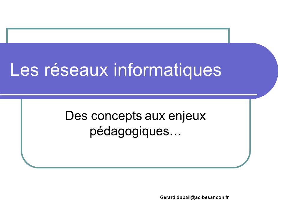 Les réseaux informatiques Des concepts aux enjeux pédagogiques… Gerard.dubail@ac-besancon.fr