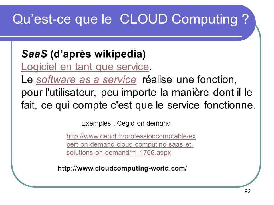 82 Quest-ce que le CLOUD Computing ? SaaS (daprès wikipedia) Logiciel en tant que serviceLogiciel en tant que service. Le software as a service réalis