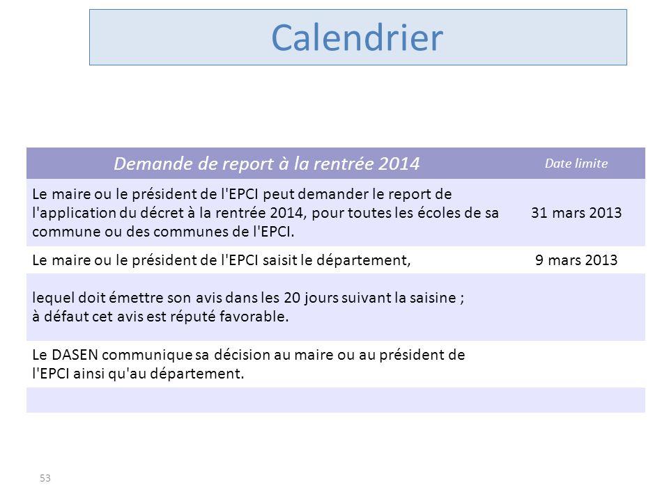 53 Calendrier Demande de report à la rentrée 2014 Date limite Le maire ou le président de l'EPCI peut demander le report de l'application du décret à