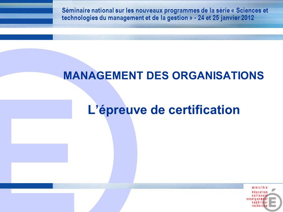 E 1 MANAGEMENT DES ORGANISATIONS Lépreuve de certification Séminaire national sur les nouveaux programmes de la série « Sciences et technologies du management et de la gestion » - 24 et 25 janvier 2012