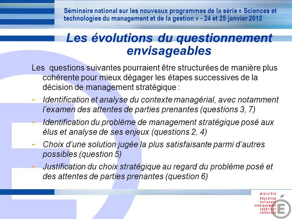 E 15 Les questions suivantes pourraient être structurées de manière plus cohérente pour mieux dégager les étapes successives de la décision de management stratégique : - Identification et analyse du contexte managérial, avec notamment lexamen des attentes de parties prenantes (questions 3, 7) - Identification du problème de management stratégique posé aux élus et analyse de ses enjeux (questions 2, 4) - Choix dune solution jugée la plus satisfaisante parmi dautres possibles (question 5) - Justification du choix stratégique au regard du problème posé et des attentes de parties prenantes (question 6) Séminaire national sur les nouveaux programmes de la série « Sciences et technologies du management et de la gestion » - 24 et 25 janvier 2012 Les évolutions du questionnement envisageables