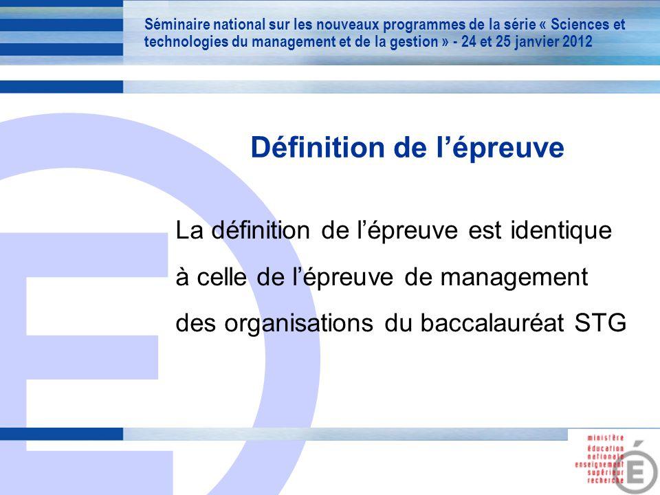 E 2 Définition de lépreuve La définition de lépreuve est identique à celle de lépreuve de management des organisations du baccalauréat STG Séminaire national sur les nouveaux programmes de la série « Sciences et technologies du management et de la gestion » - 24 et 25 janvier 2012