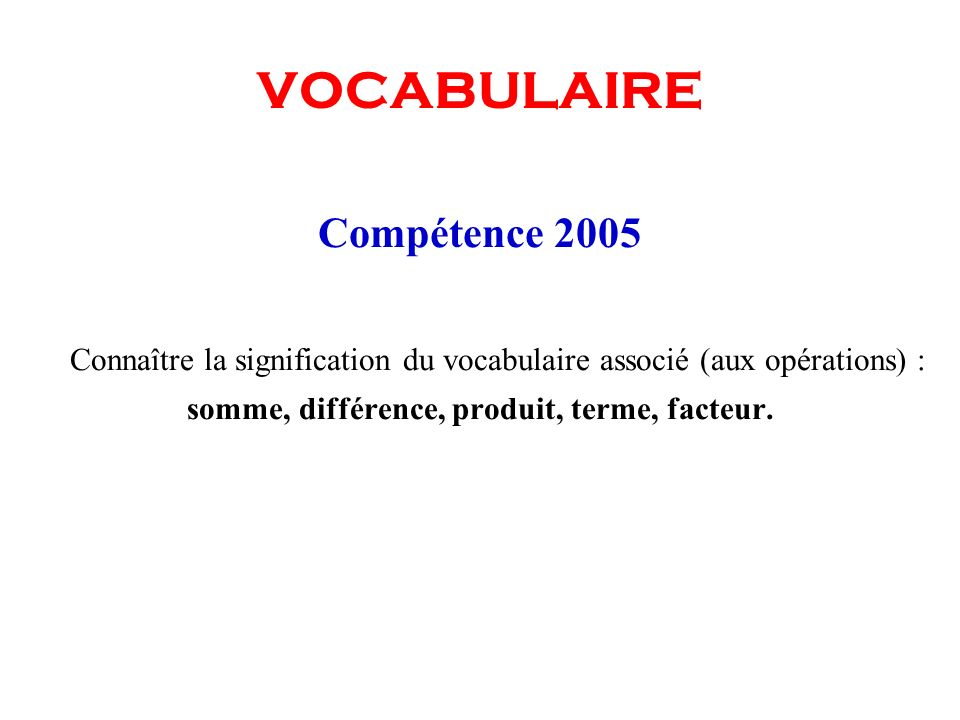 VOCABULAIRE Compétence 2005 Connaître la signification du vocabulaire associé (aux opérations) : somme, différence, produit, terme, facteur.