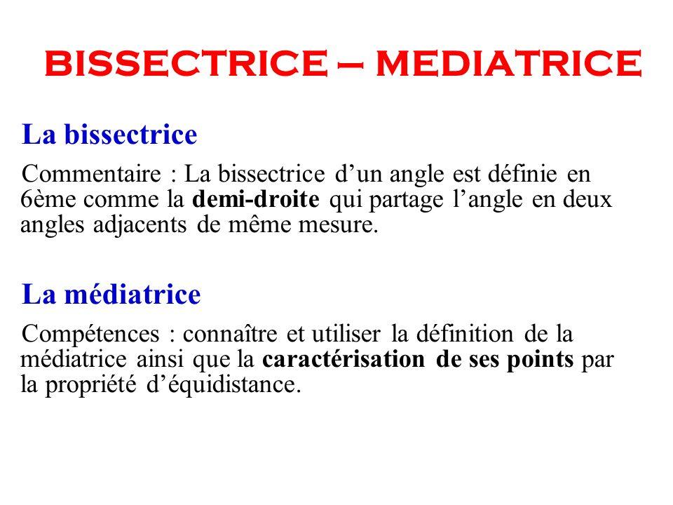 BISSECTRICE – MEDIATRICE La bissectrice Commentaire : La bissectrice dun angle est définie en 6ème comme la demi-droite qui partage langle en deux ang