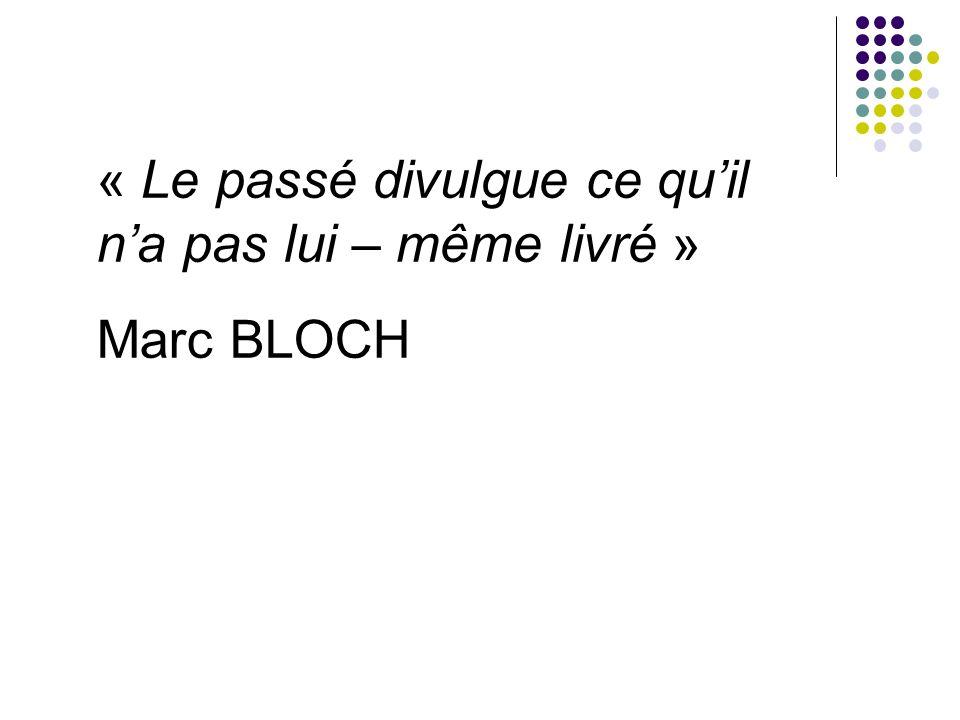 « Le passé divulgue ce quil na pas lui – même livré » Marc BLOCH