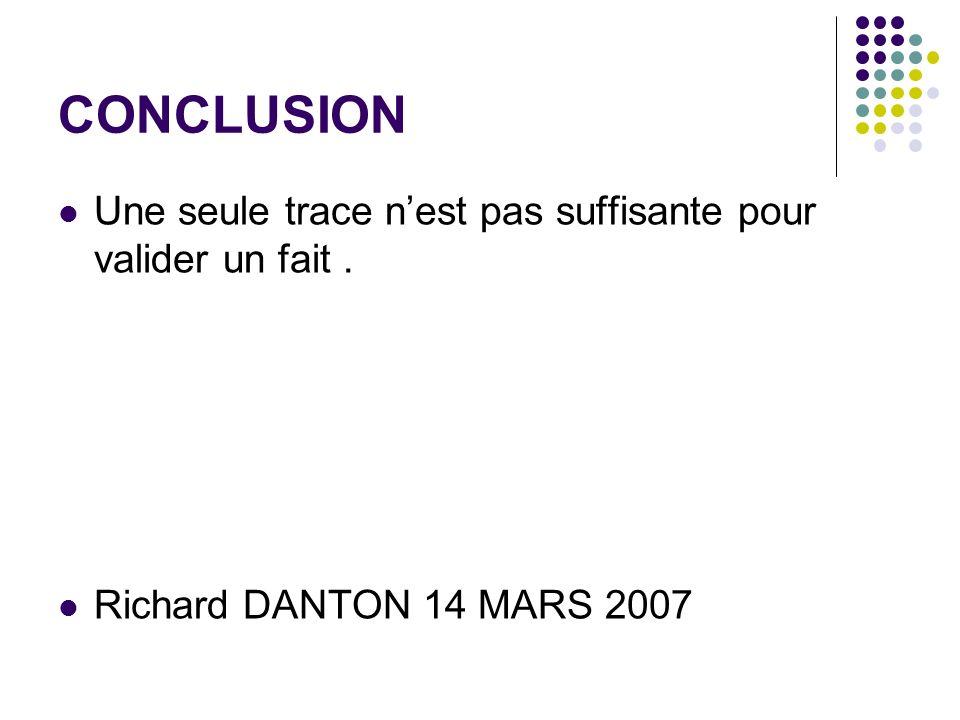 CONCLUSION Une seule trace nest pas suffisante pour valider un fait. Richard DANTON 14 MARS 2007