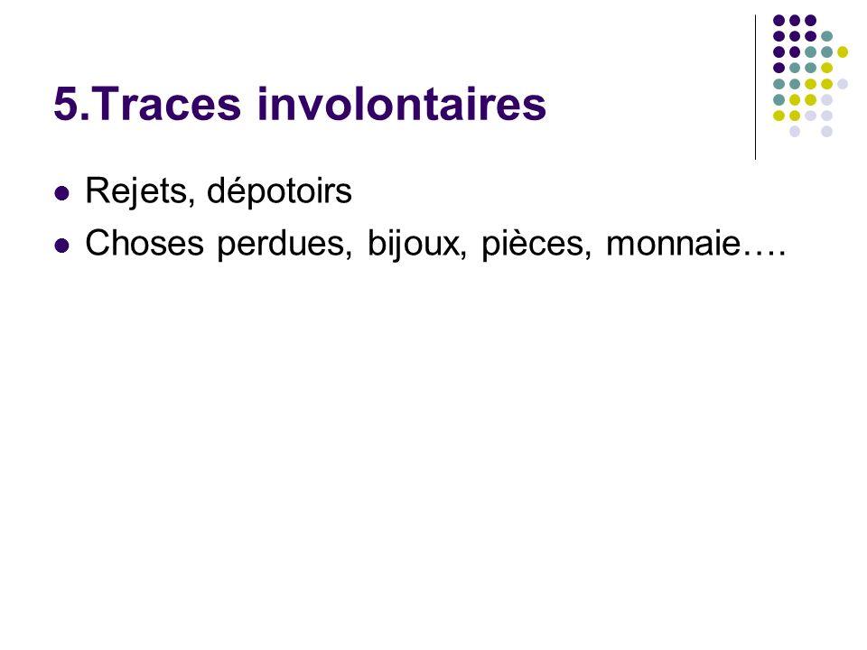 5.Traces involontaires Rejets, dépotoirs Choses perdues, bijoux, pièces, monnaie….
