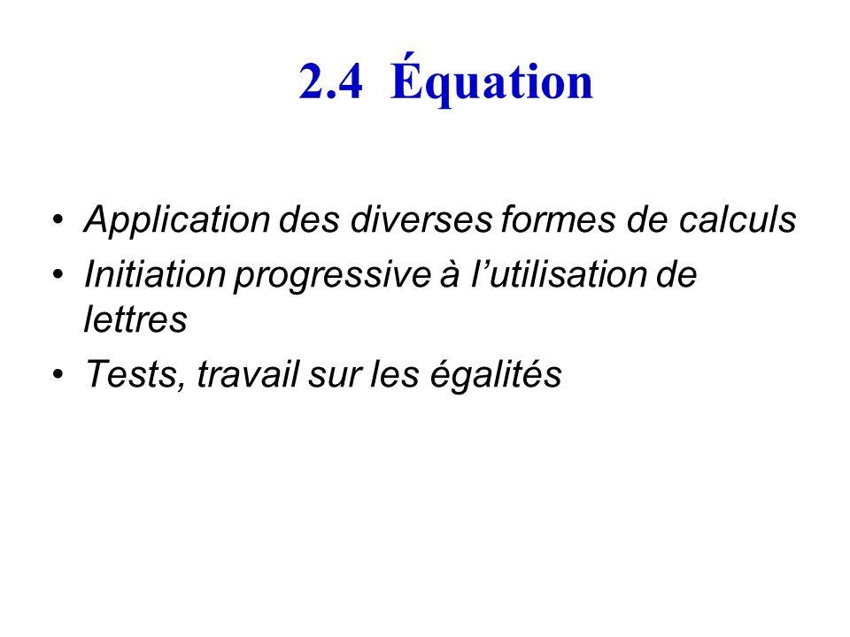 2.4 Équation Application des diverses formes de calculs Initiation progressive à lutilisation de lettres Tests, travail sur les égalités