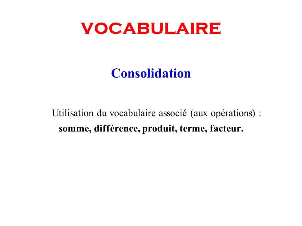 VOCABULAIRE Consolidation Utilisation du vocabulaire associé (aux opérations) : somme, différence, produit, terme, facteur.