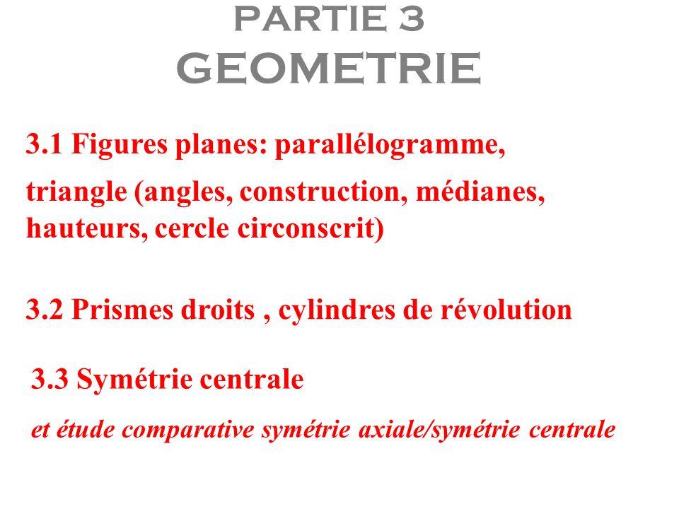 PARTIE 3 GEOMETRIE 3.1 Figures planes: parallélogramme, triangle (angles, construction, médianes, hauteurs, cercle circonscrit) 3.2 Prismes droits, cy