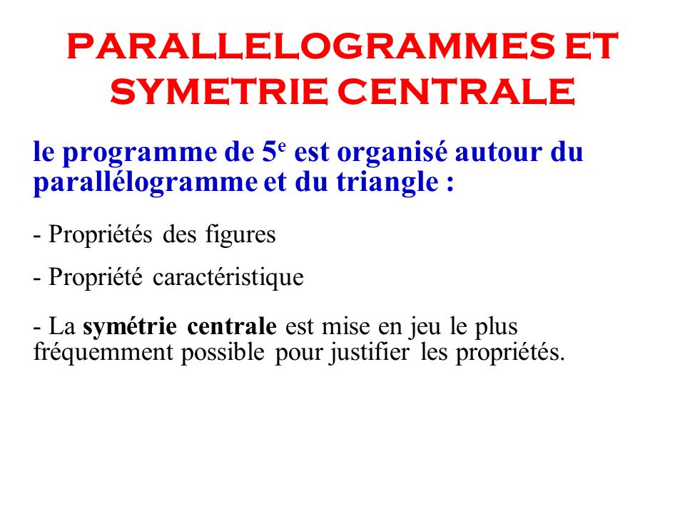 PARALLELOGRAMMES ET SYMETRIE CENTRALE le programme de 5 e est organisé autour du parallélogramme et du triangle : - Propriétés des figures - Propriété