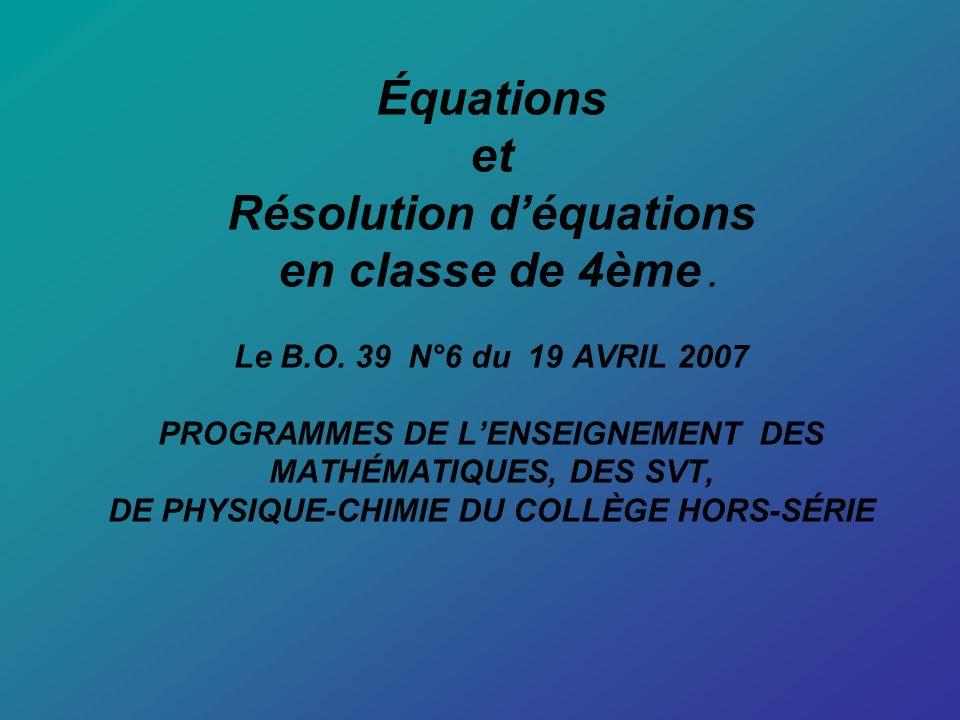 Équations et Résolution déquations en classe de 4ème. Le B.O. 39 N°6 du 19 AVRIL 2007 PROGRAMMES DE LENSEIGNEMENT DES MATHÉMATIQUES, DES SVT, DE PHYSI