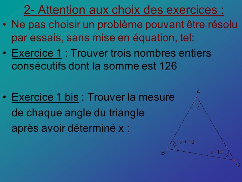 Ne pas choisir un problème pouvant être résolu à tâtons, sans mise en équation, tel: Exercice 2 : On donne la figure ci-dessous, détermine la valeur de x : Exercice 3 : Je pense à un nombre, le multiplie par 8, puis retranche 11 et trouve 61 comme résultat.