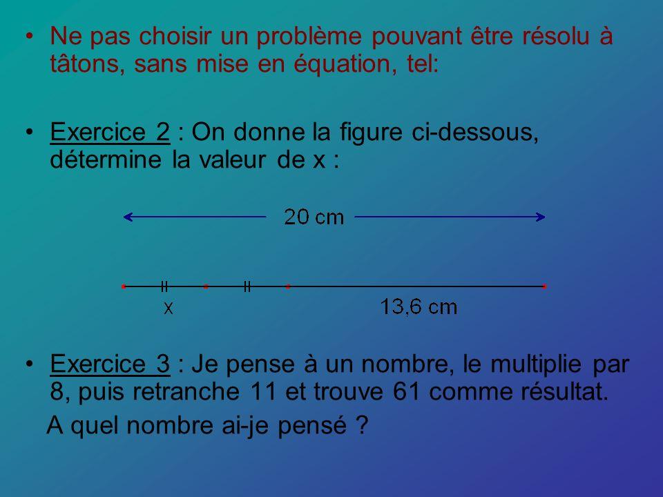Ne pas choisir un problème pouvant être résolu à tâtons, sans mise en équation, tel: Exercice 2 : On donne la figure ci-dessous, détermine la valeur d