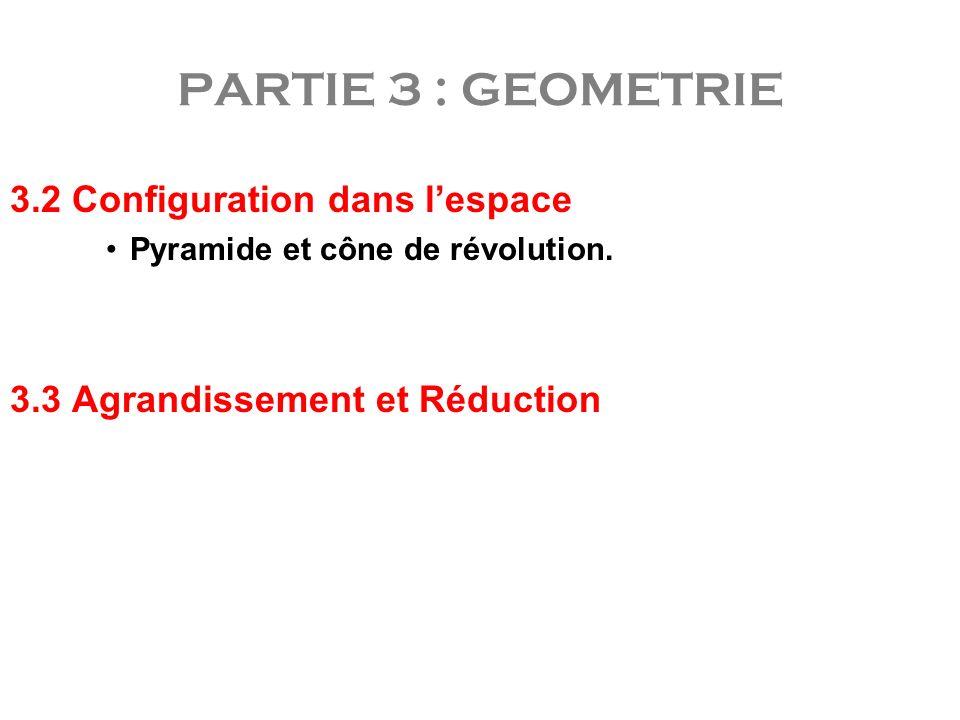 3.2 Configuration dans lespace Pyramide et cône de révolution. 3.3 Agrandissement et Réduction PARTIE 3 : GEOMETRIE
