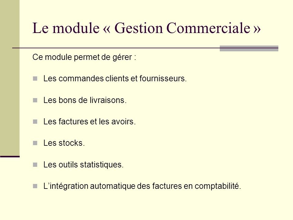 Le module « Gestion Commerciale » Ce module permet de gérer : Les commandes clients et fournisseurs. Les bons de livraisons. Les factures et les avoir