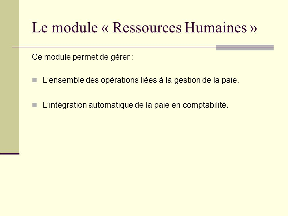 Le module « Ressources Humaines » Ce module permet de gérer : Lensemble des opérations liées à la gestion de la paie. Lintégration automatique de la p