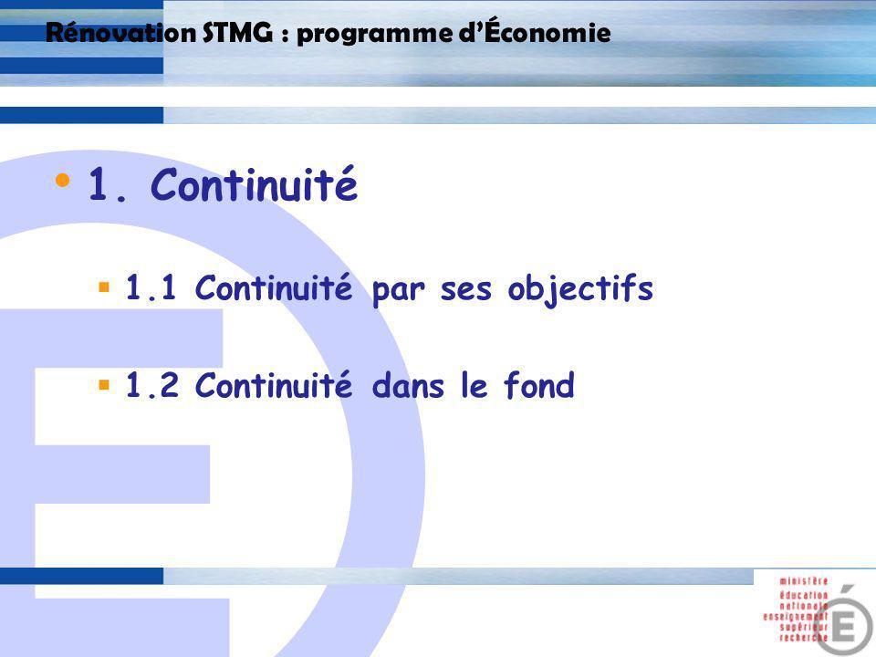 E 3 Rénovation STMG : programme dÉconomie 1.1 Continuité par ses objectifs Comprendre le fonctionnement économique du monde contemporain ; Sensibiliser aux grands enjeux économiques sociaux ; Construire la citoyenneté de lélève ; Préparer lélève à la poursuite détudes supérieures.