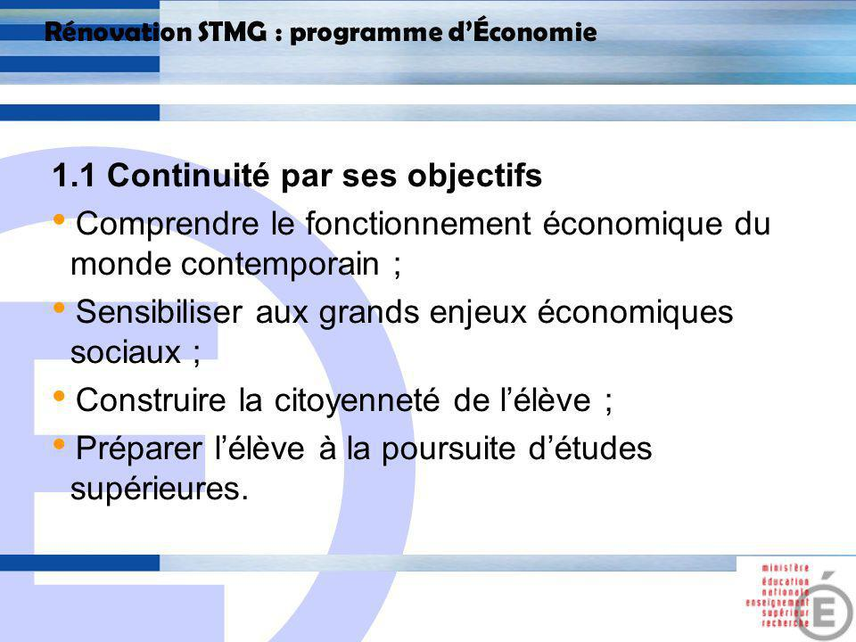 E 4 Rénovation STMG : programme dÉconomie 1.1 Continuité par ses objectifs Apporter un certain nombre de connaissances économiques qui peuvent être mobilisées également dans les sciences de gestion… = transversalité des enseignements