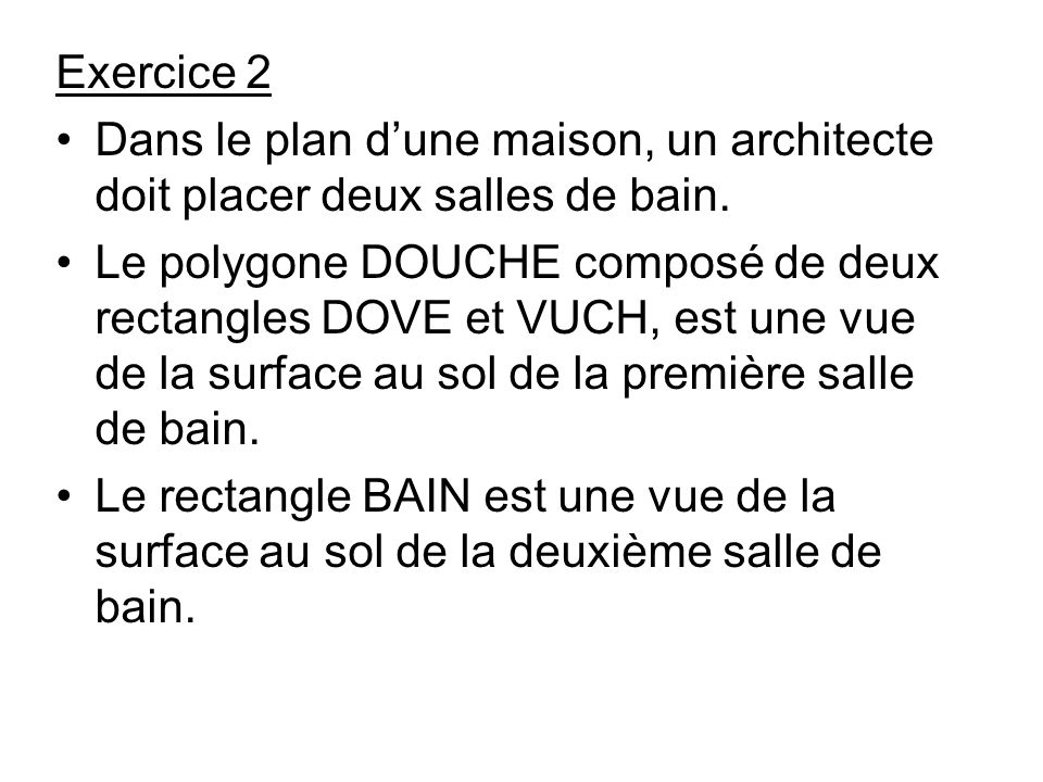 Exercice 2 Dans le plan dune maison, un architecte doit placer deux salles de bain.
