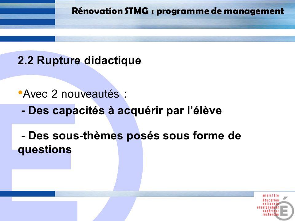 E 14 Rénovation STMG : programme de management 2.2 Rupture didactique Avec 2 nouveautés : - Des capacités à acquérir par lélève - Des sous-thèmes posé