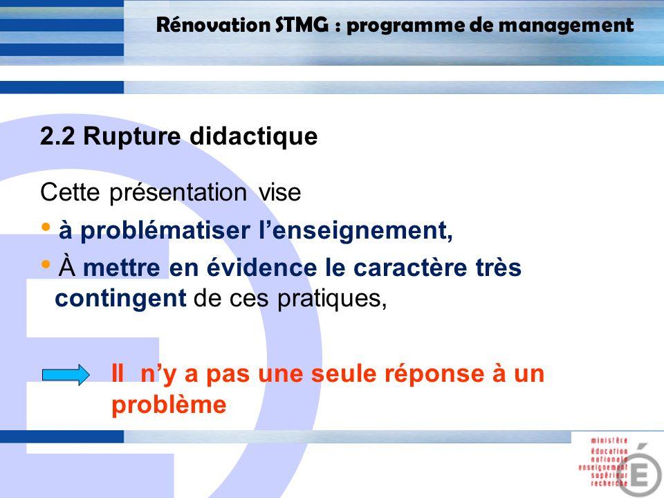 E 18 Rénovation STMG : programme de management 2.2 Rupture didactique Cette présentation vise à problématiser lenseignement, À mettre en évidence le c