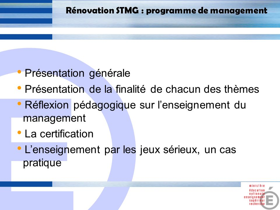 E 2 Rénovation STMG : programme de management Présentation générale Présentation de la finalité de chacun des thèmes Réflexion pédagogique sur lenseignement du management La certification Lenseignement par les jeux sérieux, un cas pratique