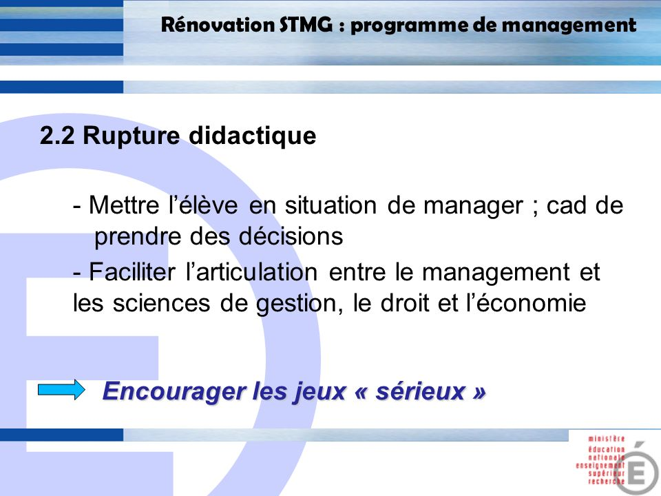 E 20 Rénovation STMG : programme de management 2.2 Rupture didactique - Mettre lélève en situation de manager ; cad de prendre des décisions - Facilit
