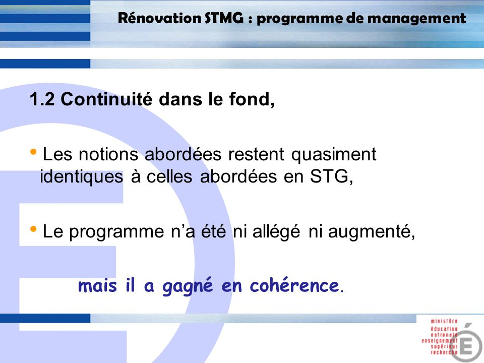 E 7 Rénovation STMG : programme de management 1.2 Continuité dans le fond, Les thèmes 1 et 2 ont été revus pour supprimer quelques redondances Lancien thème 6 a été supprimé - la direction des organisations, qui venait en début dannée de terminale Le rôle du SI dans le management stratégique a été renforcé