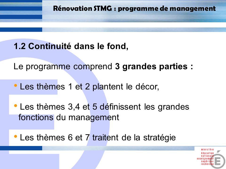 E 8 Rénovation STMG : programme de management 1.2 Continuité dans le fond, Le programme comprend 3 grandes parties : Les thèmes 1 et 2 plantent le décor, Les thèmes 3,4 et 5 définissent les grandes fonctions du management Les thèmes 6 et 7 traitent de la stratégie