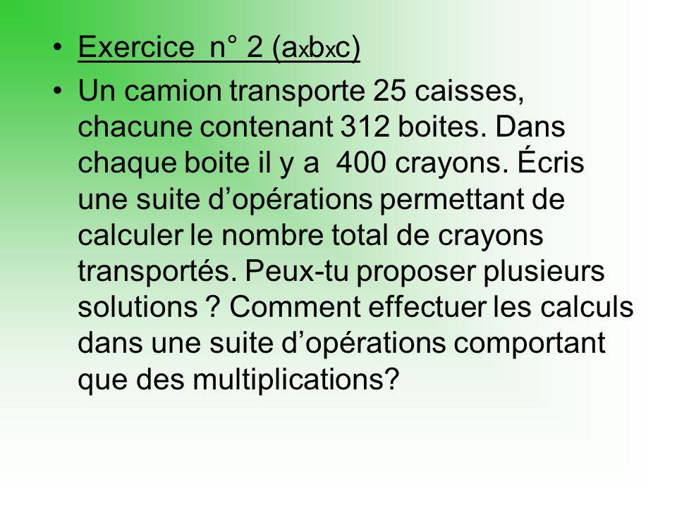 Exercice n° 2 (a x b x c) Un camion transporte 25 caisses, chacune contenant 312 boites.
