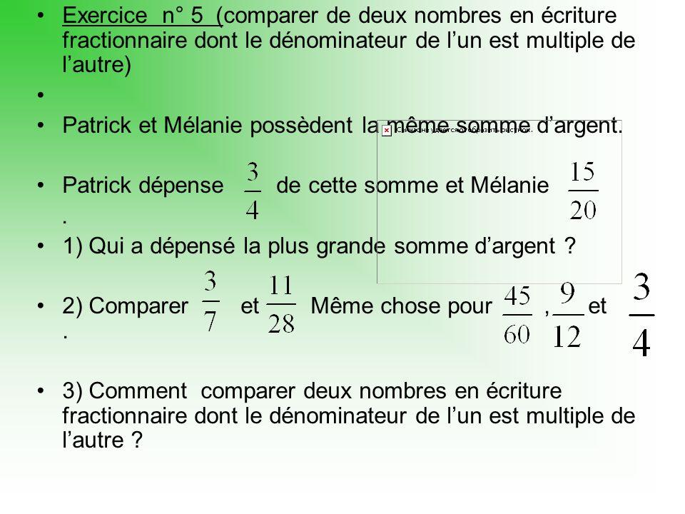 Exercice n° 5 (comparer de deux nombres en écriture fractionnaire dont le dénominateur de lun est multiple de lautre) Patrick et Mélanie possèdent la même somme dargent.
